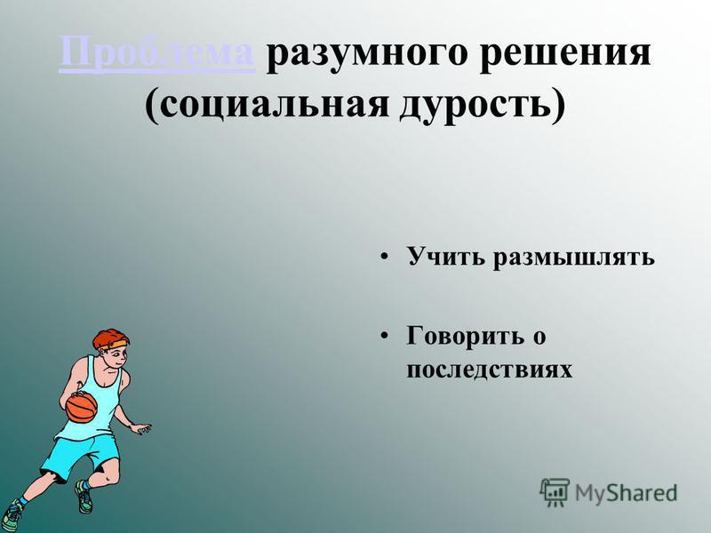 Проблема Проблема разумного решения (социальная дурость) Учить размышлять Говорить о последствиях