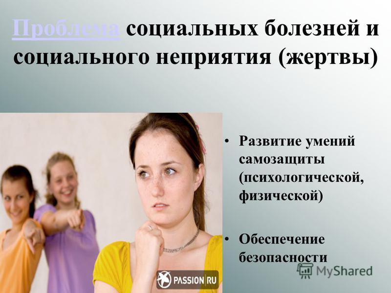 Проблема Проблема социальных болезней и социального неприятия (жертвы) Развитие умений самозащиты (психологической, физической) Обеспечение безопасности