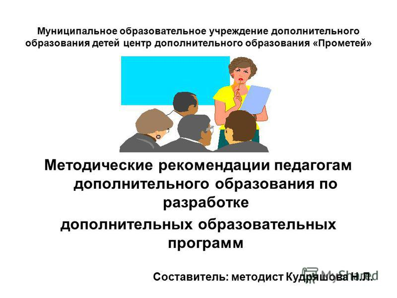 Муниципальное образовательное учреждение дополнительного образования детей центр дополнительного образования «Прометей» Методические рекомендации педагогам дополнительного образования по разработке дополнительных образовательных программ Составитель: