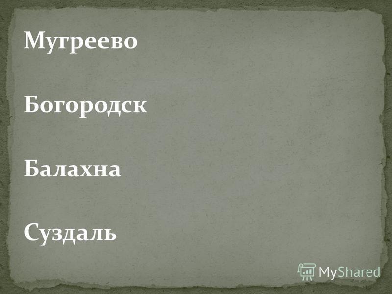 Мугреево Богородск Балахна Суздаль