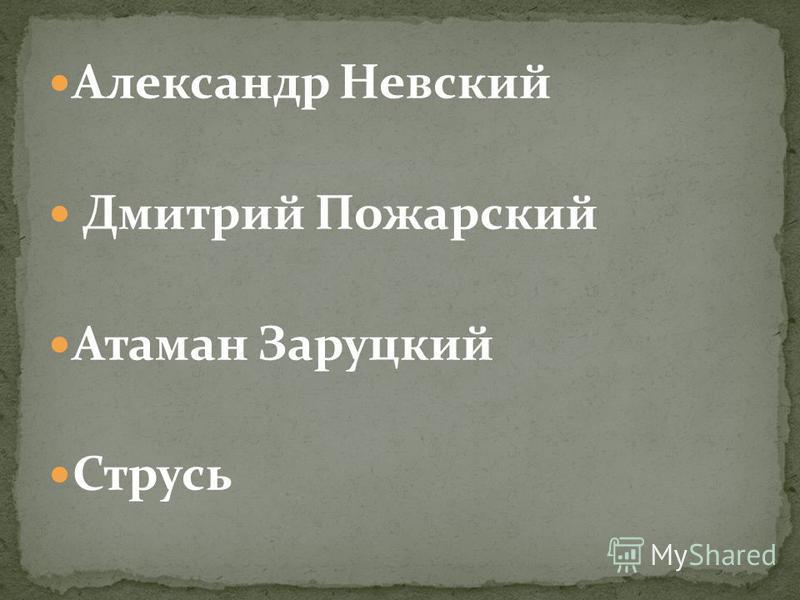 Александр Невский Дмитрий Пожарский Атаман Заруцкий Струсь