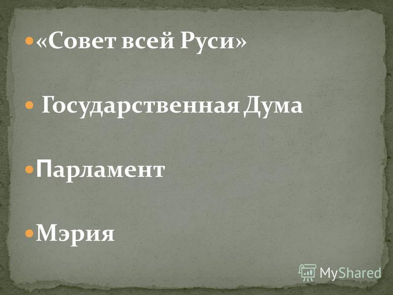 «Совет всей Руси» Государственная Дума П арламент Мэрия
