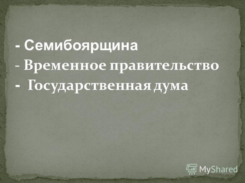 - Семибоярщина - Временное правительство - Государственная дума