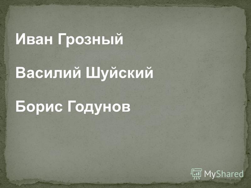 Иван Грозный Василий Шуйский Борис Годунов