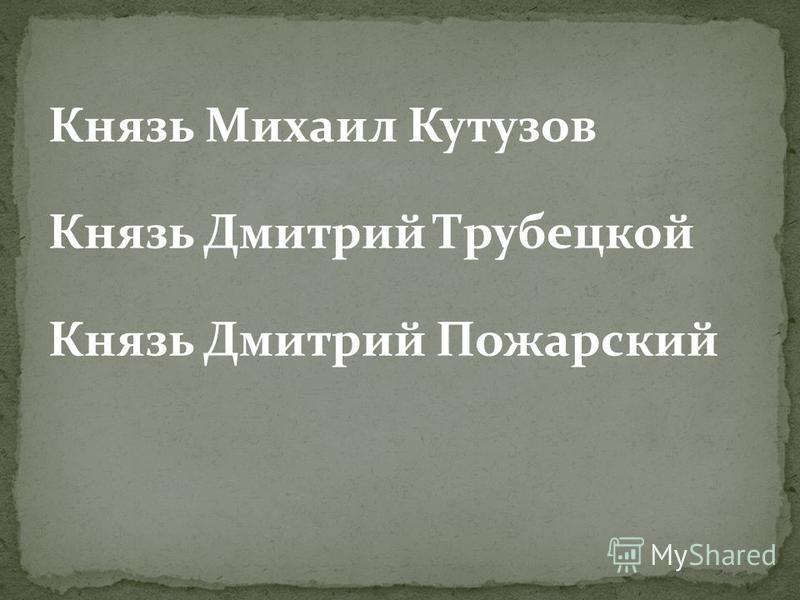 Князь Михаил Кутузов Князь Дмитрий Трубецкой Князь Дмитрий Пожарский