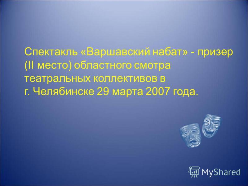 Спектакль «Варшавский набат» - призер (II место) областного смотра театральных коллективов в г. Челябинске 29 марта 2007 года.