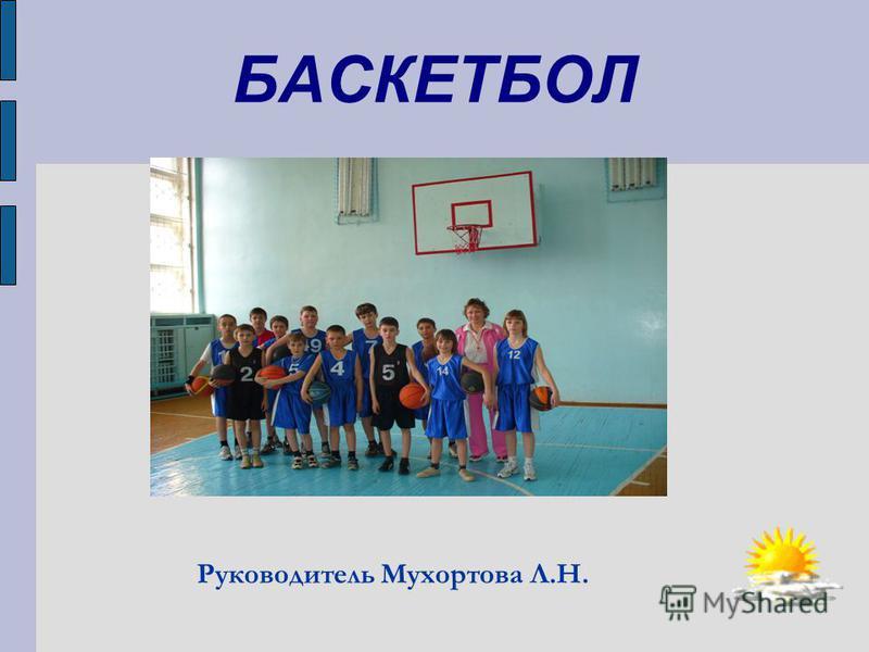 Руководитель Мухортова Л.Н. БАСКЕТБОЛ