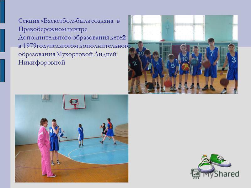 Секция «Баскетбол»была создана в Правобережном центре Дополнительного образования детей в 1979 году педагогом дополнительного образования Мухортовой Лидией Никифоровной