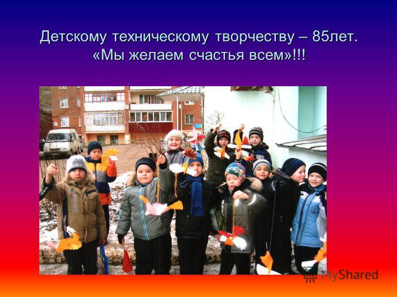 Детскому техническому творчеству – 85 лет. «Мы желаем счастья всем»!!!
