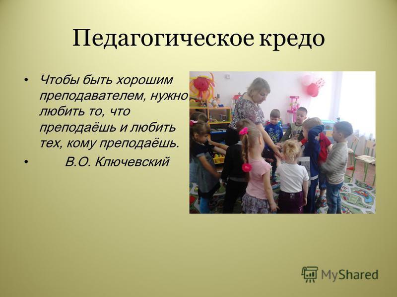 Педагогическое кредо Чтобы быть хорошим преподавателем, нужно любить то, что преподаёшь и любить тех, кому преподаёшь. В.О. Ключевский ФОТО