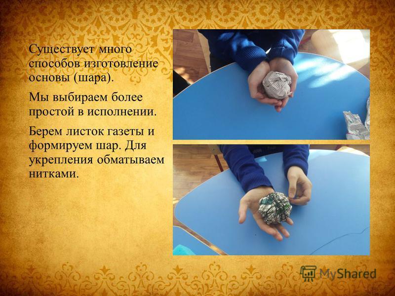 Существует много способов изготовление основы (шара). Мы выбираем более простой в исполнении. Берем листок газеты и формируем шар. Для укрепления обматываем нитками.