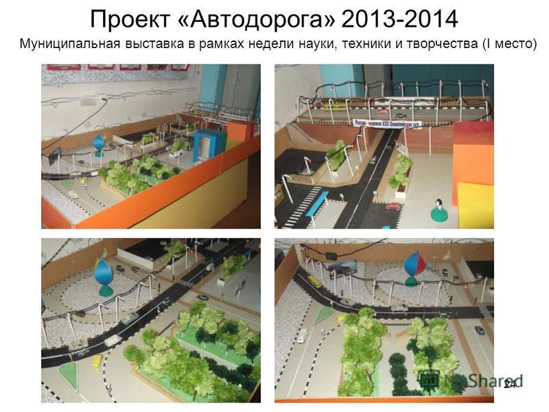 24 Проект «Автодорога» 2013-2014 Муниципальная выставка в рамках недели науки, техники и творчества (I место)