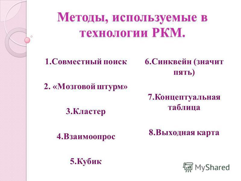 Методы, используемые в технологии РКМ. 1. Совместный поиск 2. «Мозговой штурм» 3. Кластер 4. Взаимоопрос 5. Кубик 6. Синквейн (значит пять) 7. Концептуальная таблица 8. Выходная карта
