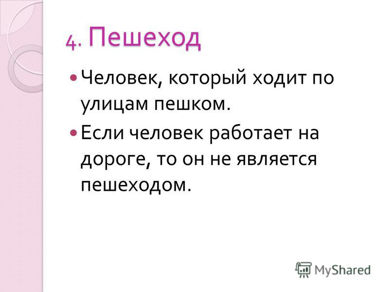 4. Пешеход Человек, который ходит по улицам пешком. Если человек работает на дороге, то он не является пешеходом.