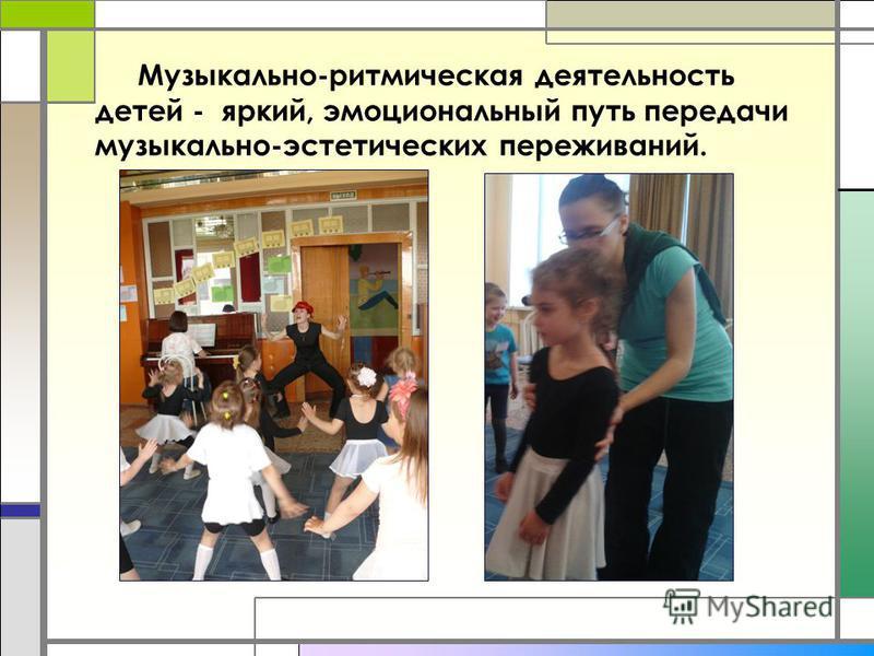 Музыкально-ритмическая деятельность детей - яркий, эмоциональный путь передачи музыкально-эстетических переживаний.