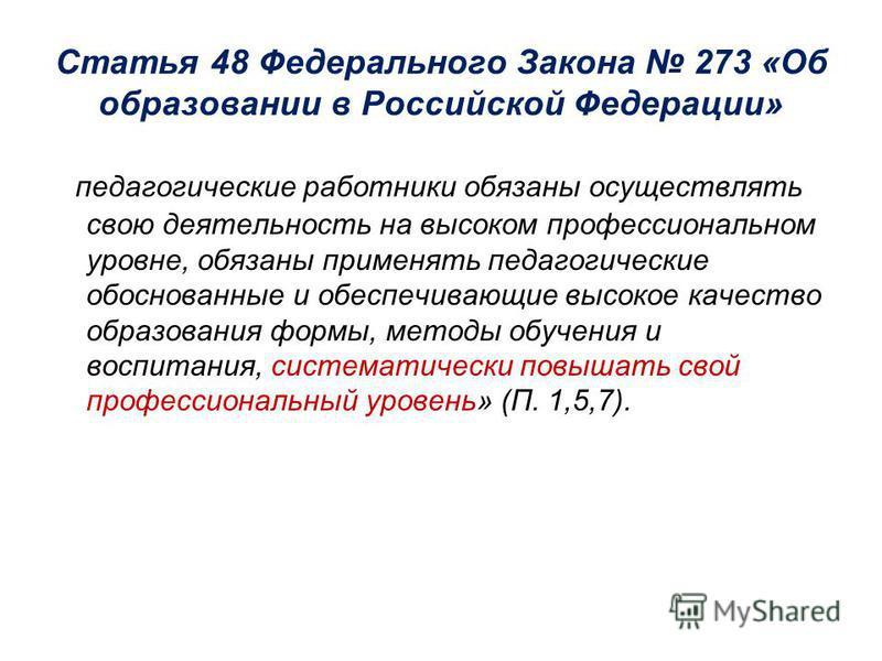 Статья 48 Федерального Закона 273 «Об образовании в Российской Федерации» « педагогические работники обязаны осуществлять свою деятельность на высоком профессиональном уровне, обязаны применять педагогические обоснованные и обеспечивающие высокое кач