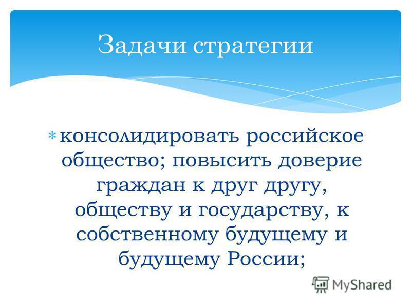 консолидировать российское общество; повысить доверие граждан к друг другу, обществу и государству, к собственному будущему и будущему России; Задачи стратегии