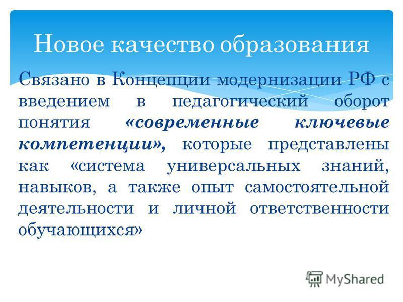 Связано в Концепции модернизации РФ с введением в педагогический оборот понятия «современные ключевые компетенции», которые представлены как «система универсальных знаний, навыков, а также опыт самостоятельной деятельности и личной ответственности об