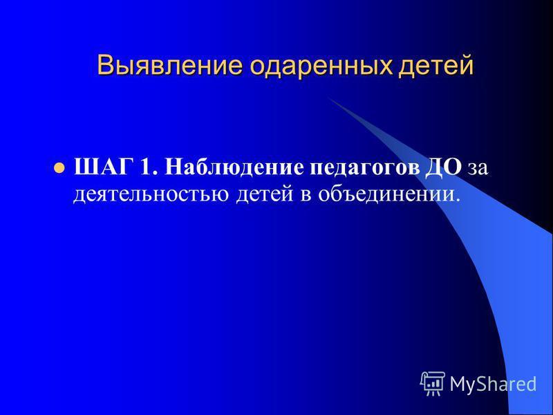 Выявление одаренных детей ШАГ 1. Наблюдение педагогов ДО за деятельностью детей в объединении.