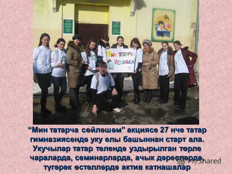 Мин татарча сөйләшәм акциясе 27 нче татар гимназиясендә уку елы башыннан старт ала. Укучылар татар телендә уздырылган төрле чараларда, семинарларда, ачык дәресләрдә, түгәрәк өстәлләрдә актив катнашалар