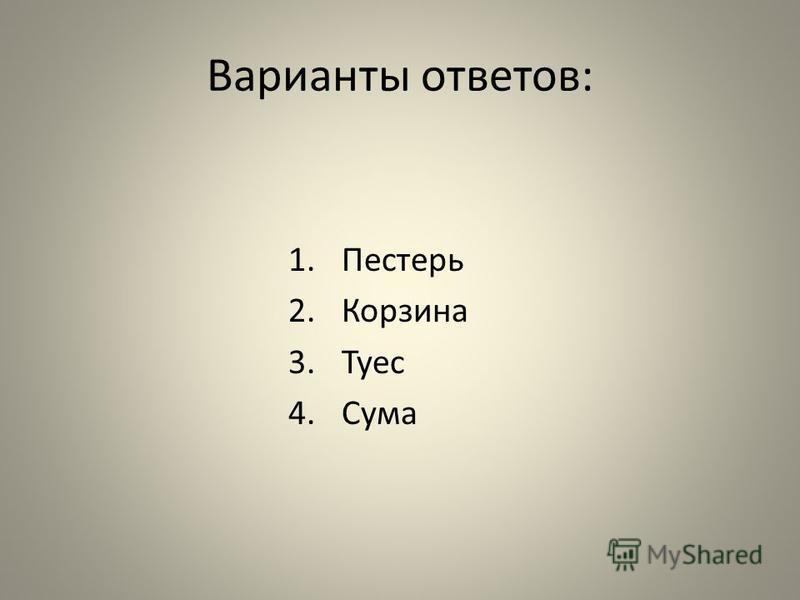 Варианты ответов: 1. Пестерь 2. Корзина 3. Туес 4.Сума