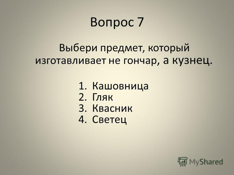 Вопрос 7 Выбери предмет, который изготавливает не гончар, а кузнец. 1. Кашовница 2. Гляк 3. Квасник 4.Светец