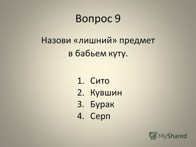 Вопрос 9 Назови «лишний» предмет в бабьем куту. 1. Сито 2. Кувшин 3. Бурак 4.Серп