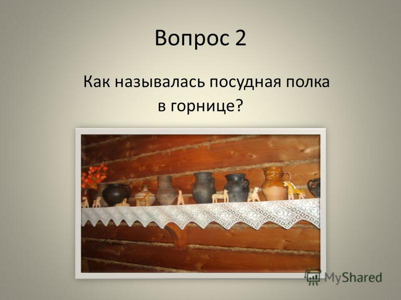 Вопрос 2 Как называлась посудная полка в горнице?