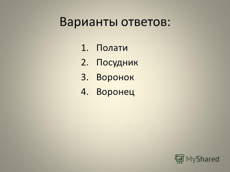 Варианты ответов: 1. Полати 2. Посудник 3. Воронок 4.Воронец