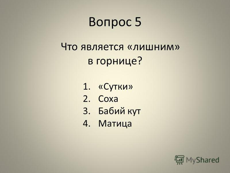 Вопрос 5 Что является «лишним» в горнице? 1.«Сутки» 2. Соха 3. Бабий кут 4.Матица