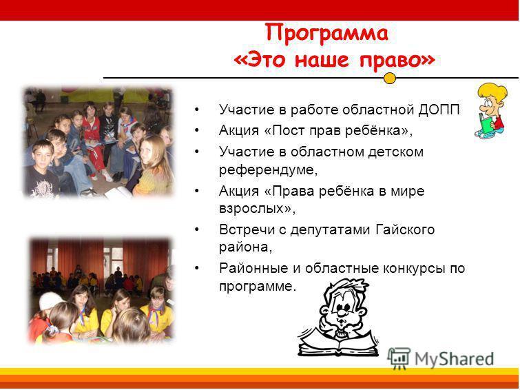 Программа «Это наше право» Участие в работе областной ДОПП Акция «Пост прав ребёнка», Участие в областном детском референдуме, Акция «Права ребёнка в мире взрослых», Встречи с депутатами Гайского района, Районные и областные конкурсы по программе.