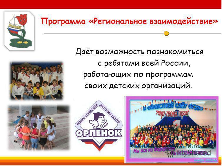 Программа «Региональное взаимодействие» Даёт возможность познакомиться с ребятами всей России, работающих по программам своих детских организаций.