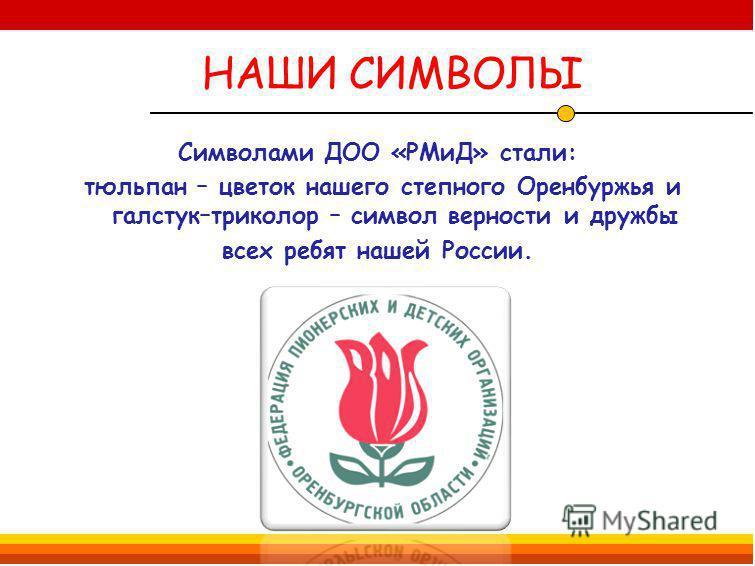 НАШИ СИМВОЛЫ Символами ДОО «РМиД» стали: тюльпан – цветок нашего степного Оренбуржья и галстук–триколор – символ верности и дружбы всех ребят нашей России.