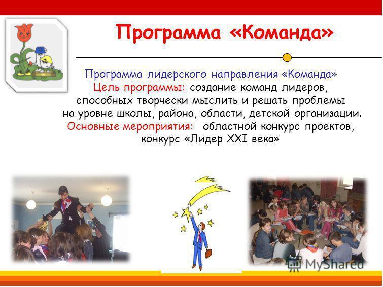 Программа «Команда» Программа лидерского направления «Команда» Цель программы: создание команд лидеров, способных творчески мыслить и решать проблемы на уровне школы, района, области, детской организации. Основные мероприятия: областной конкурс проек