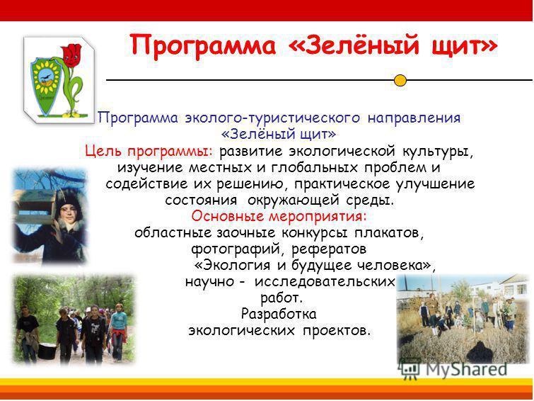 Программа «Зелёный щит» Программа эколого-туристического направления «Зелёный щит» Цель программы: развитие экологической культуры, изучение местных и глобальных проблем и содействие их решению, практическое улучшение состояния окружающей среды. Осно