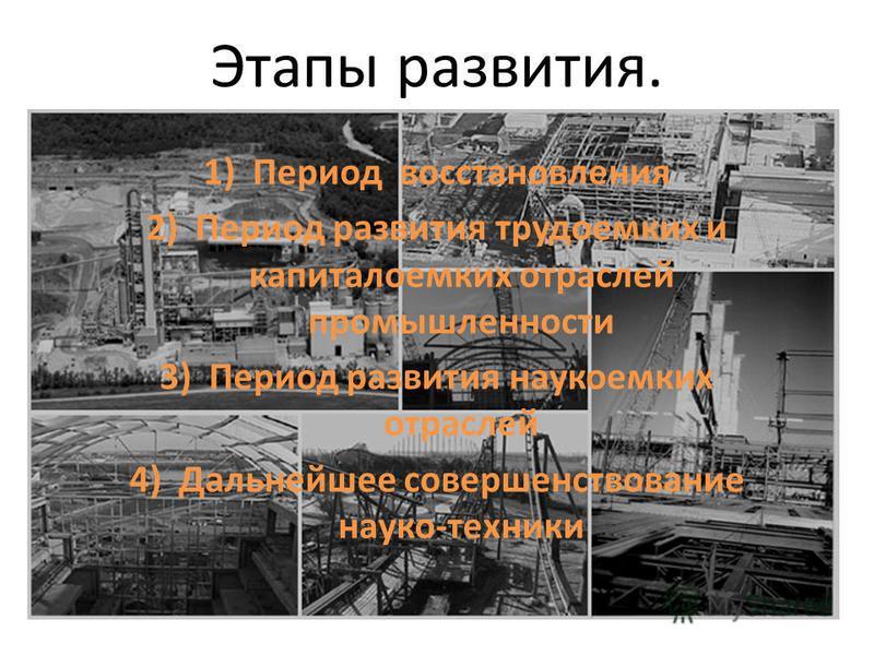 Этапы развития. 1)Период восстановления 2)Период развития трудоемких и капиталоемких отраслей промышленности 3)Период развития наукиемких отраслей 4)Дальнейшее совершенствование науки-техники