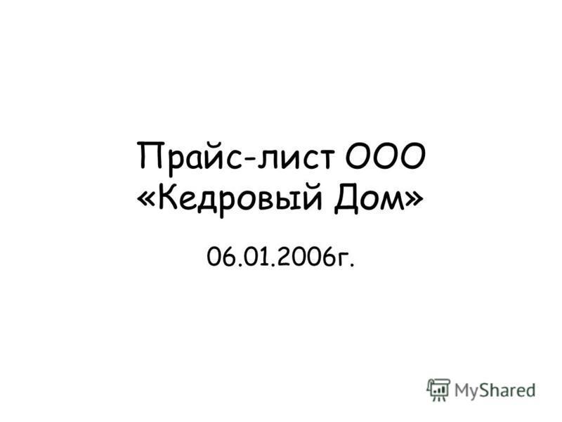 Прайс-лист ООО «Кедровый Дом» 06.01.2006 г.