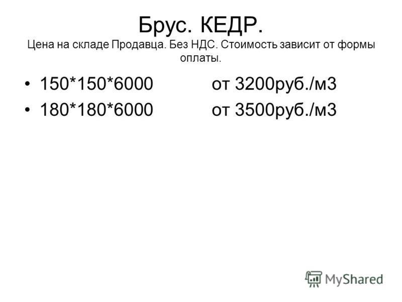 Брус. КЕДР. Цена на складе Продавца. Без НДС. Стоимость зависит от формы оплаты. 150*150*6000 от 3200 руб./м 3 180*180*6000 от 3500 руб./м 3