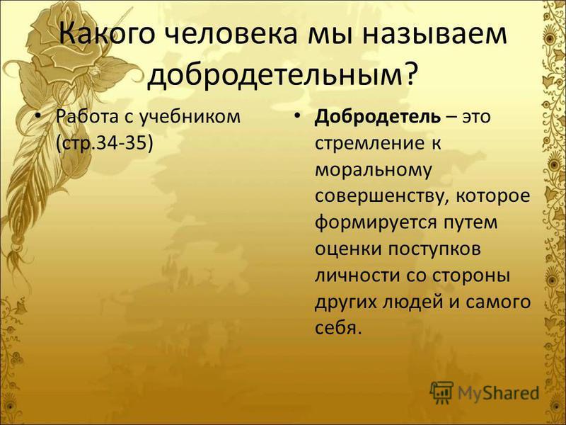 Какого человека мы называем добродетельным? Работа с учебником (стр.34-35) Добродетель – это стремление к моральному совершенству, которое формируется путем оценки поступков личности со стороны других людей и самого себя.
