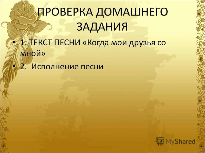 ПРОВЕРКА ДОМАШНЕГО ЗАДАНИЯ 1. ТЕКСТ ПЕСНИ «Когда мои друзья со мной» 2. Исполнение песни