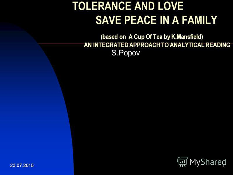 23.07.20151 TOLERANCE AND LOVE SAVE PEACE IN A FAMILY (based on A Cup Of Tea by K.Mansfield) AN INTEGRATED APPROACH TO ANALYTICAL READING S.Popov
