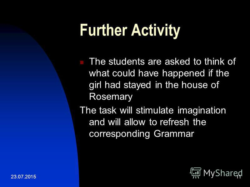 23.07.201511 Further Activity The students are asked to think of what could have happened if the girl had stayed in the house of Rosemary The task will stimulate imagination and will allow to refresh the corresponding Grammar