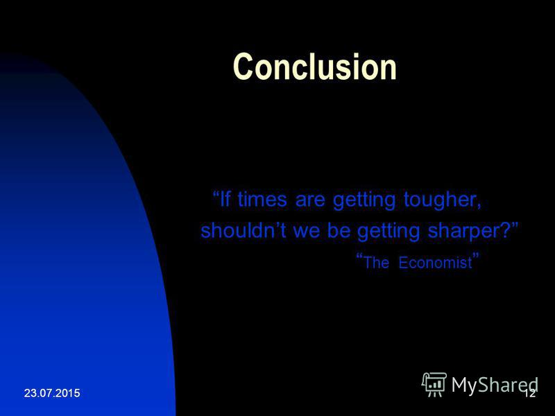 23.07.201512 Conclusion If times are getting tougher, shouldnt we be getting sharper? The Economist