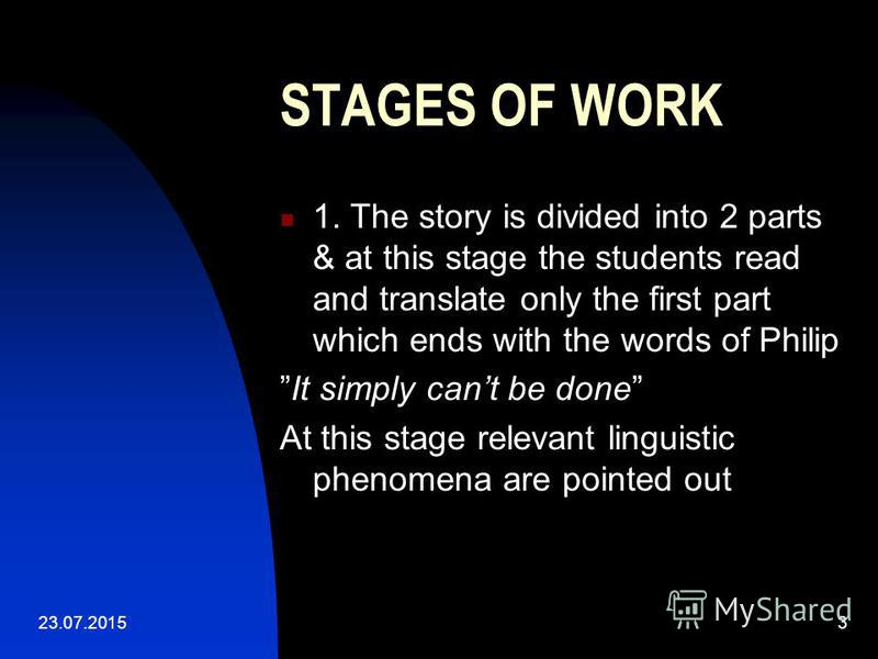 23.07.20153 STAGES OF WORK 1. The story is divided into 2 parts & at this stage the students read and translate only the first part which ends with the words of Philip It simply cant be done At this stage relevant linguistic phenomena are pointed out