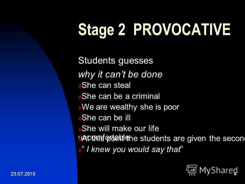 23.07.20154 Stage 2 PROVOCATIVE Students guesses why it cant be done She can steal She can be a criminal We are wealthy she is poor She can be ill She will make our life uncomfortable At this point the students are given the second part of the story
