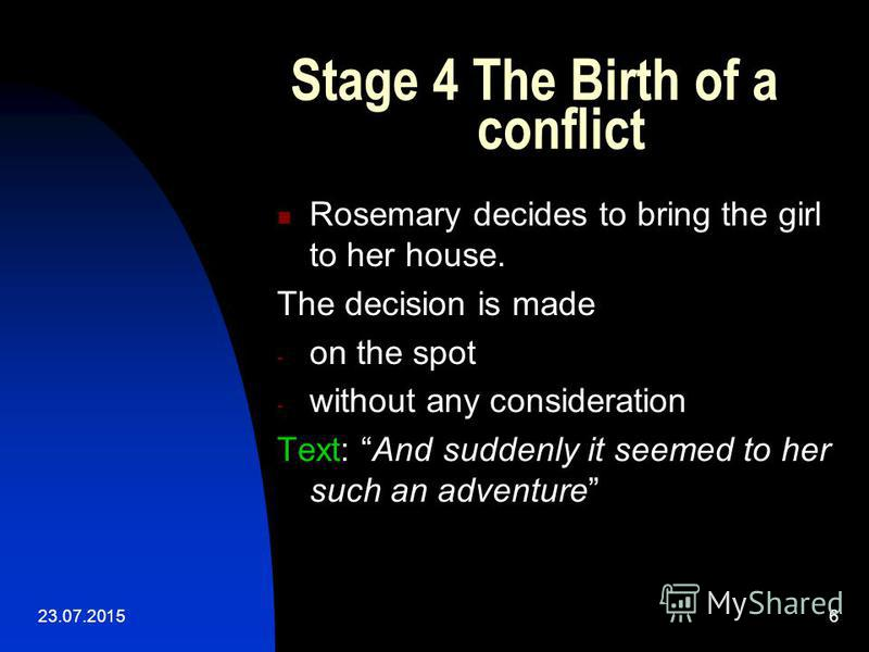 23.07.20156 Stage 4 The Birth of a conflict Rosemary decides to bring the girl to her house. The decision is made - on the spot - without any consideration Text: And suddenly it seemed to her such an adventure