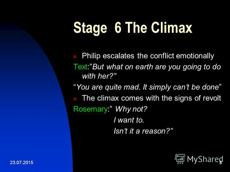 23.07.20158 Stage 6 The Climax Philip escalates the conflict emotionally Text:But what on earth are you going to do with her? You are quite mad. It simply cant be done The climax comes with the signs of revolt Rosemary: Why not? I want to. Isnt it a