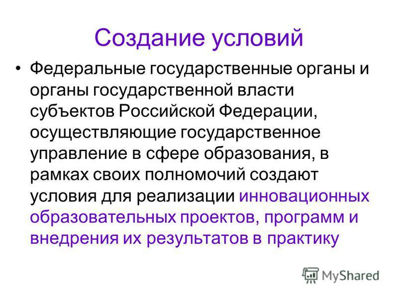 Создание условий Федеральные государственные органы и органы государственной власти субъектов Российской Федерации, осуществляющие государственное управление в сфере образования, в рамках своих полномочий создают условия для реализации инновационных