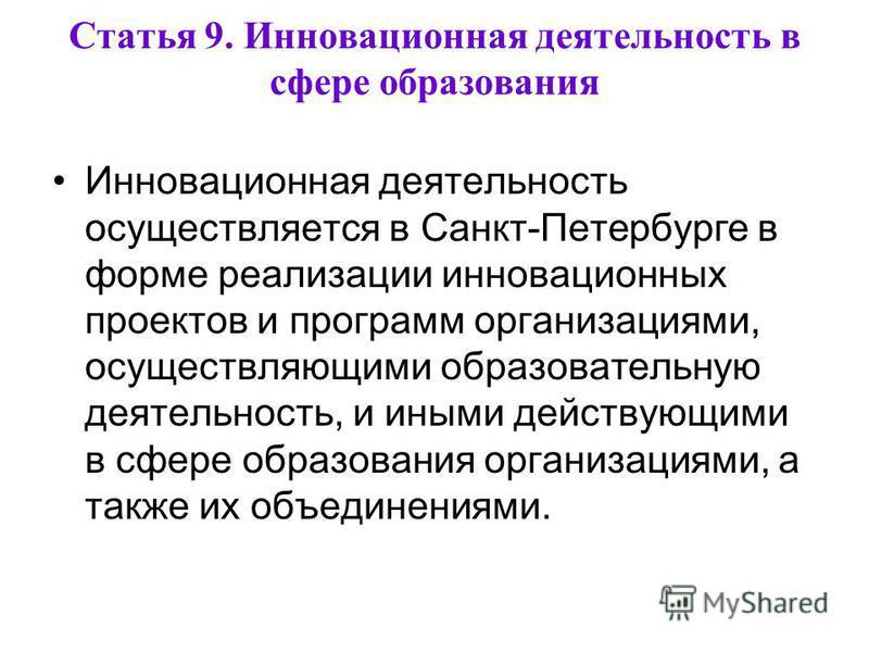 Статья 9. Инновационная деятельность в сфере образования Инновационная деятельность осуществляется в Санкт-Петербурге в форме реализации инновационных проектов и программ организациями, осуществляющими образовательную деятельность, и иными действующи