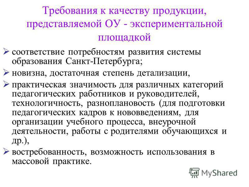 Требования к качеству продукции, представляемой ОУ - экспериментальной площадкой соответствие потребностям развития системы образования Санкт-Петербурга; новизна, достаточная степень детализации, практическая значимость для различных категорий педаго